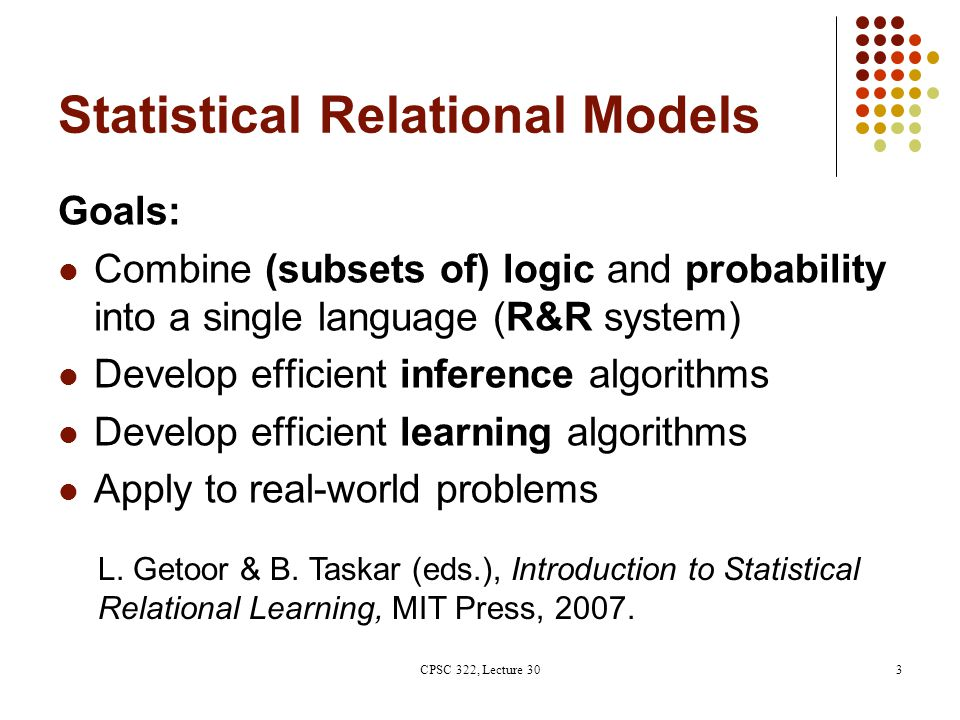 Statistical Relational Models Goals: Combine (subsets of) logic and probability into a single language (R&R system) Develop efficient inference algorithms Develop efficient learning algorithms Apply to real-world problems L.