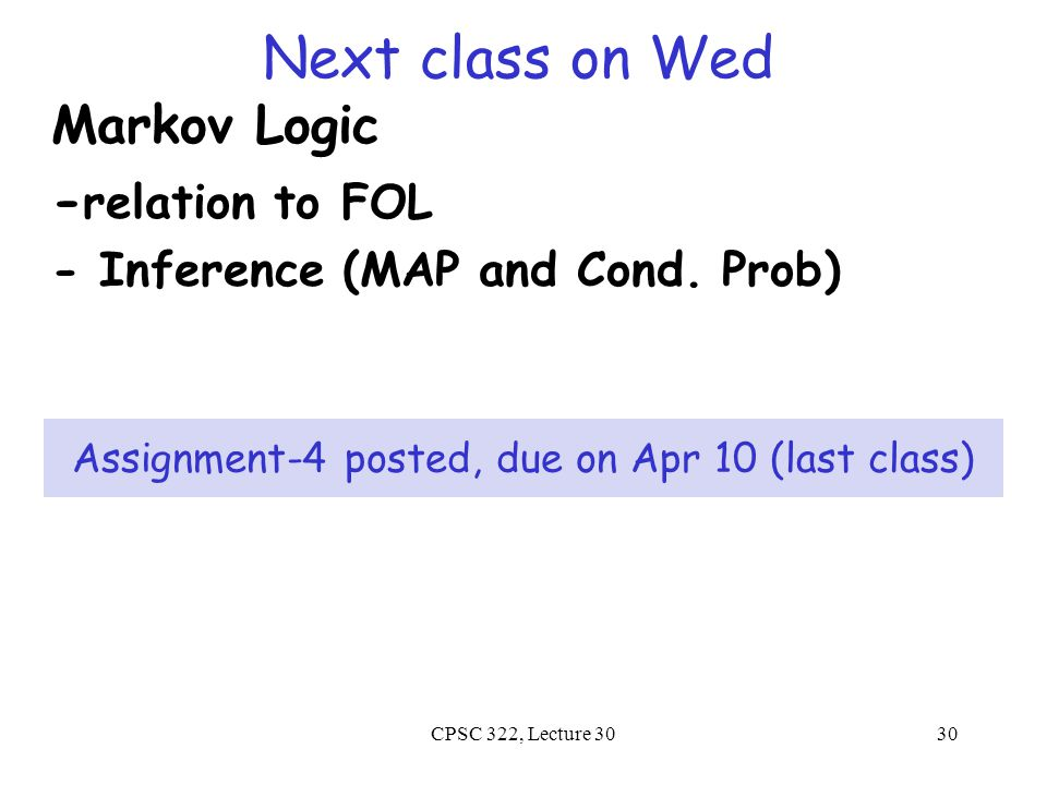 Next class on Wed Markov Logic - relation to FOL - Inference (MAP and Cond. Prob) CPSC 322, Lecture 3030 Assignment-4 posted, due on Apr 10 (last clas
