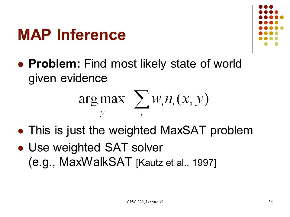 MAP Inference Problem: Find most likely state of world given evidence This is just the weighted MaxSAT problem Use weighted SAT solver (e.g., MaxWalkS