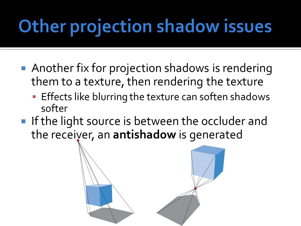  Another fix for projection shadows is rendering them to a texture, then rendering the texture  Effects like blurring the texture can soften shadows softer  If the light source is between the occluder and the receiver, an antishadow is generated