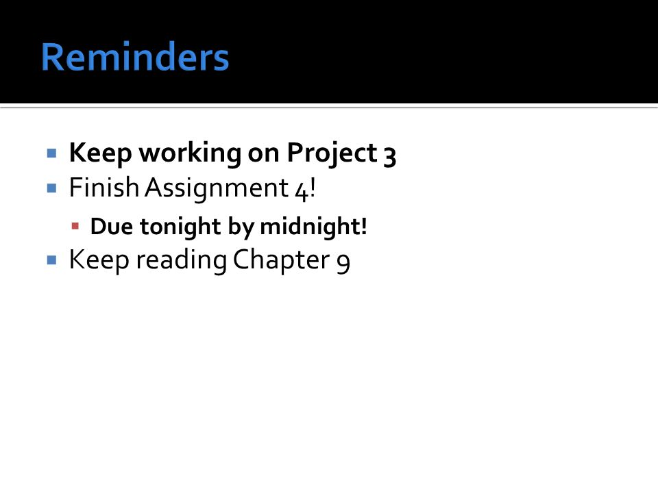  Keep working on Project 3  Finish Assignment 4!  Due tonight by midnight!  Keep reading Chapter 9