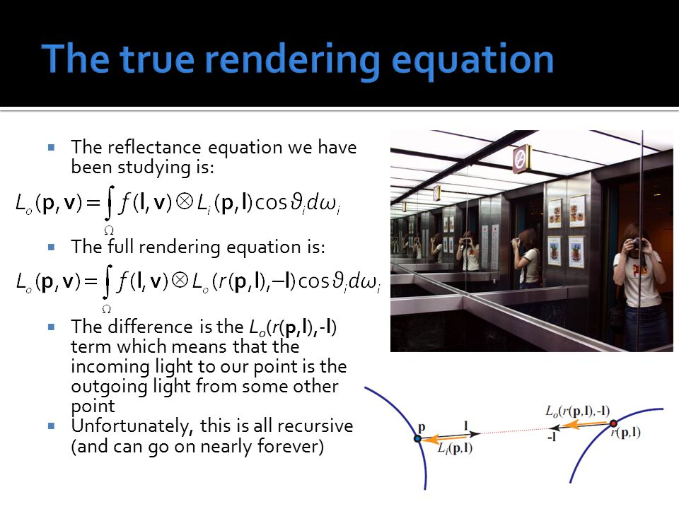  The reflectance equation we have been studying is:  The full rendering equation is:  The difference is the L o (r(p,l),-l) term which means that t