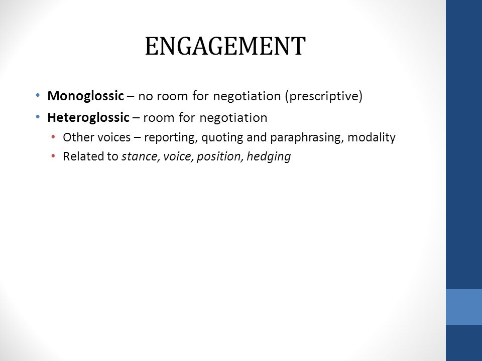 ENGAGEMENT Monoglossic – no room for negotiation (prescriptive) Heteroglossic – room for negotiation Other voices – reporting, quoting and paraphrasing, modality Related to stance, voice, position, hedging