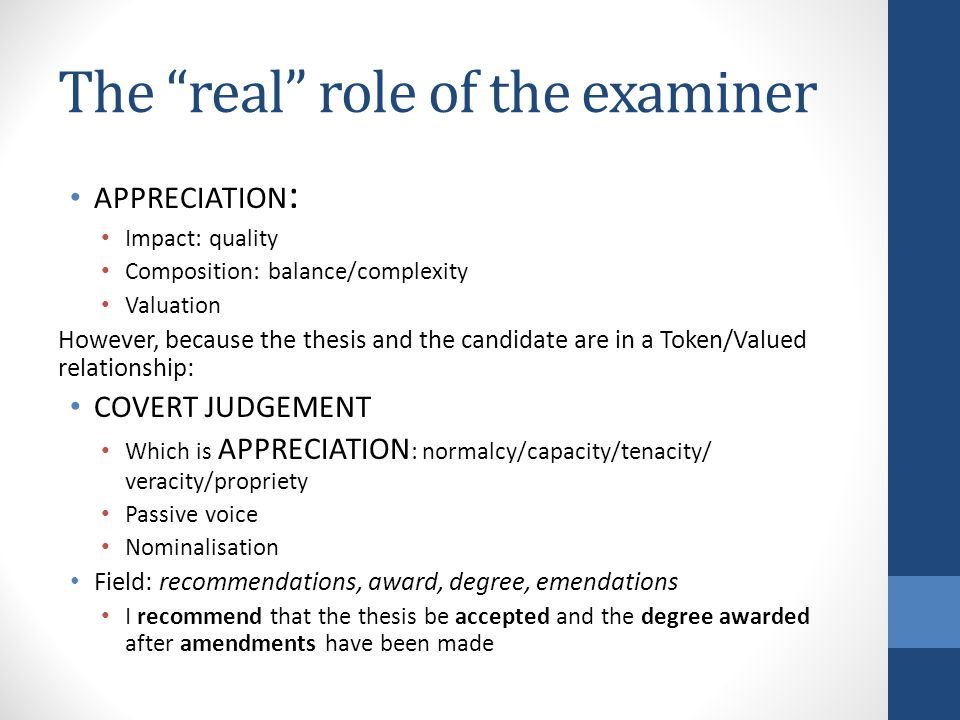 The real role of the examiner APPRECIATION : Impact: quality Composition: balance/complexity Valuation However, because the thesis and the candidate are in a Token/Valued relationship: COVERT JUDGEMENT Which is APPRECIATION : normalcy/capacity/tenacity/ veracity/propriety Passive voice Nominalisation Field: recommendations, award, degree, emendations I recommend that the thesis be accepted and the degree awarded after amendments have been made
