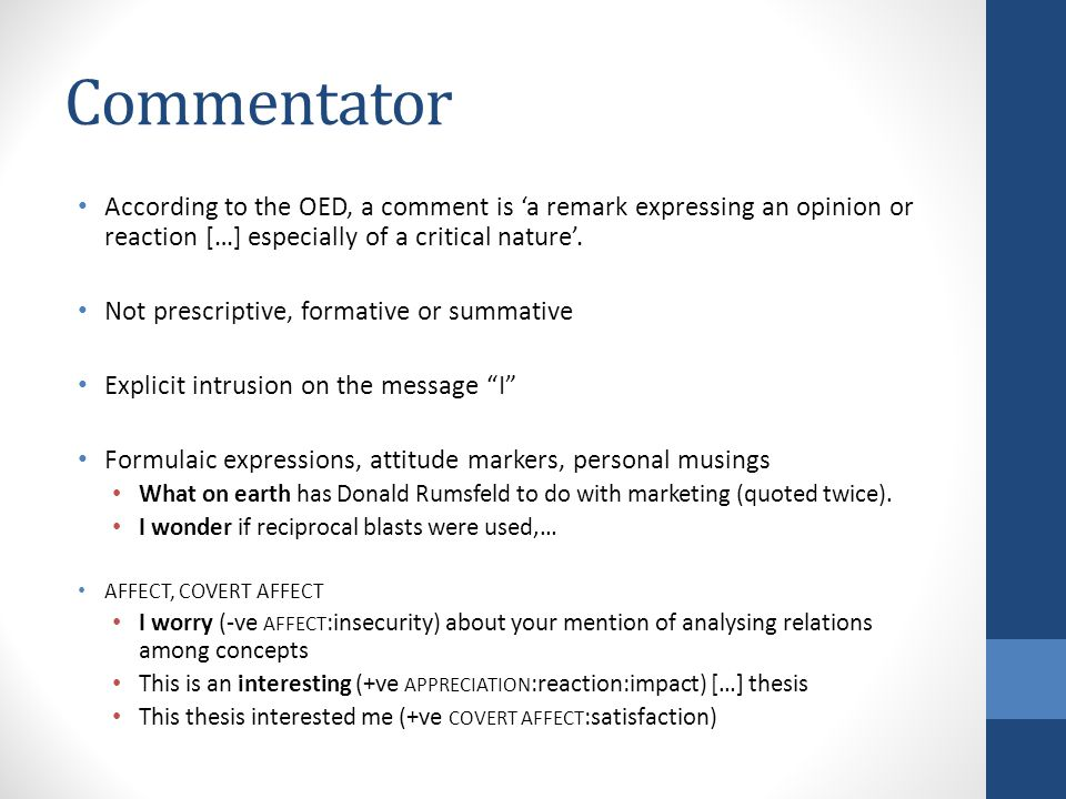 Commentator According to the OED, a comment is 'a remark expressing an opinion or reaction […] especially of a critical nature'.