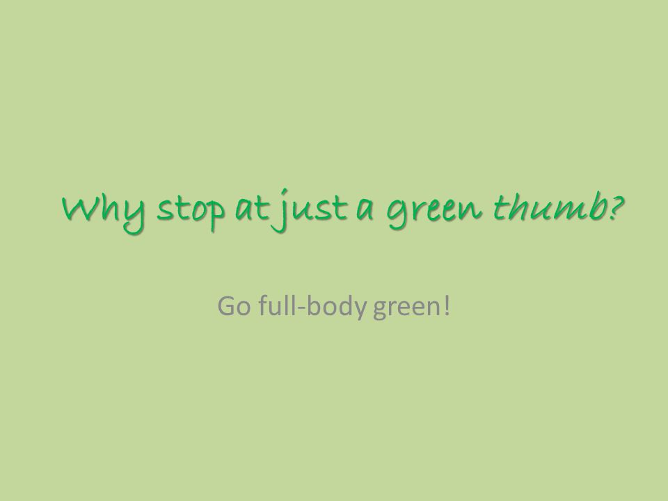 Why stop at just a green thumb Go full-body green!