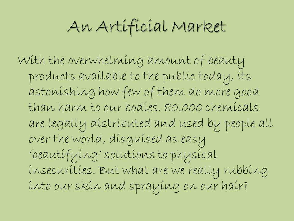 An Artificial Market With the overwhelming amount of beauty products available to the public today, its astonishing how few of them do more good than harm to our bodies.