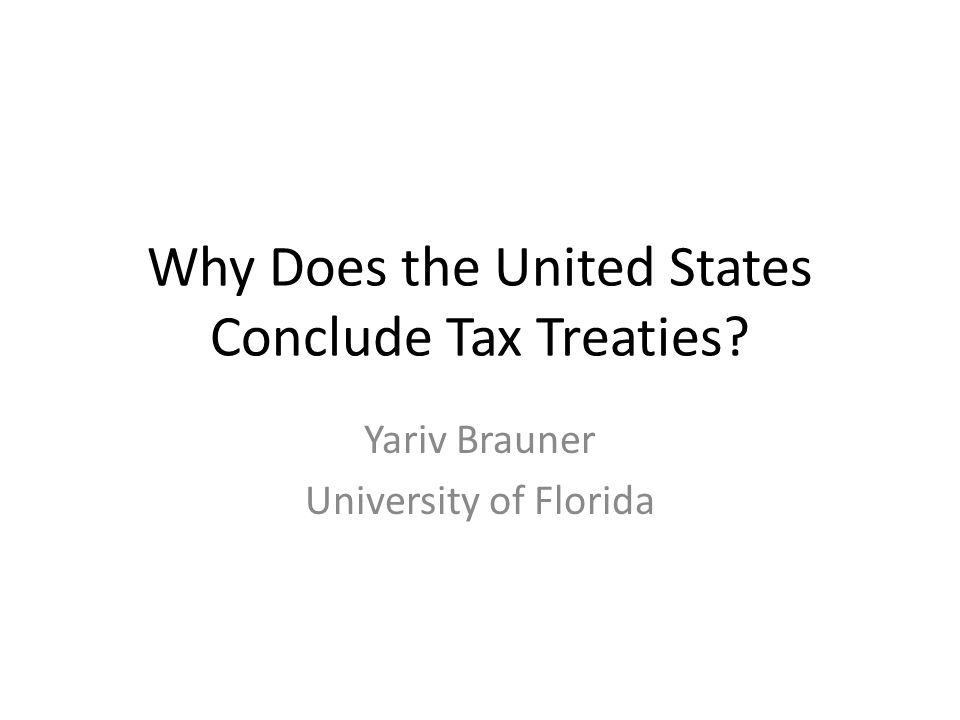 Why Does the United States Conclude Tax Treaties? Yariv Brauner University of Florida