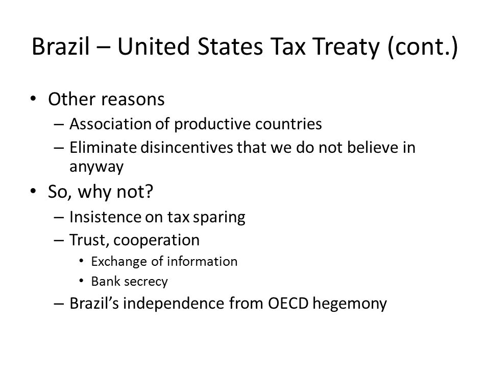 Brazil – United States Tax Treaty (cont.) Other reasons – Association of productive countries – Eliminate disincentives that we do not believe in anyw