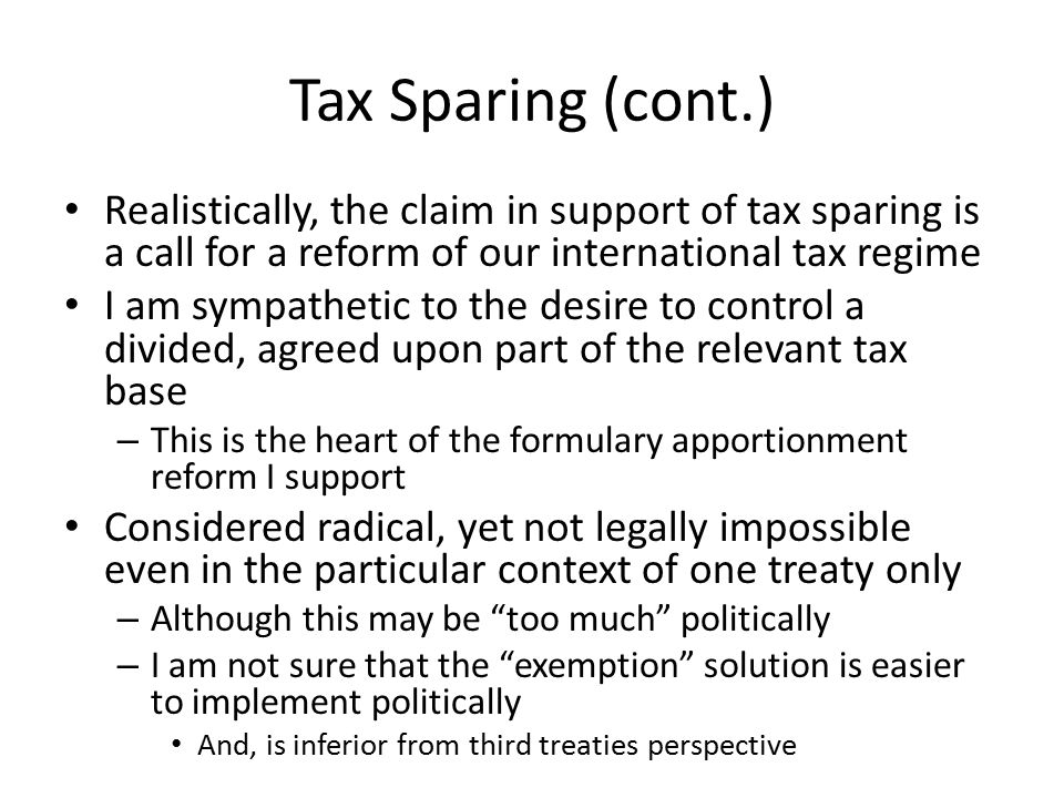 Tax Sparing (cont.) Realistically, the claim in support of tax sparing is a call for a reform of our international tax regime I am sympathetic to the