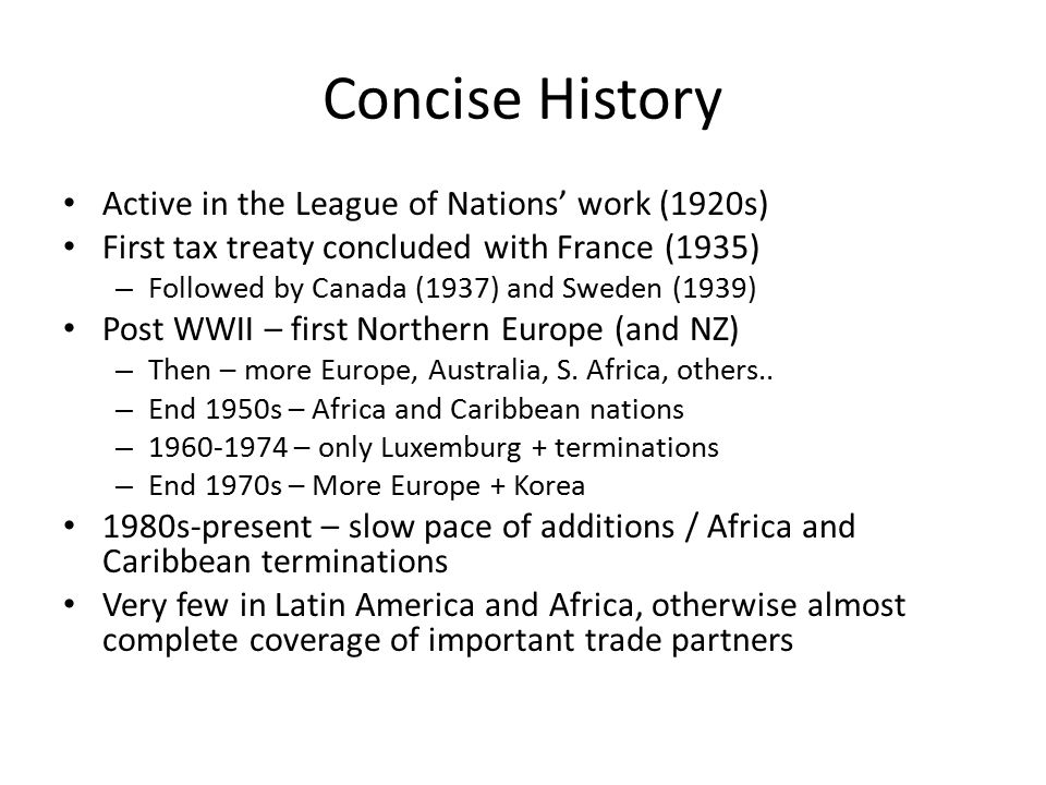 Concise History Active in the League of Nations' work (1920s) First tax treaty concluded with France (1935) – Followed by Canada (1937) and Sweden (19