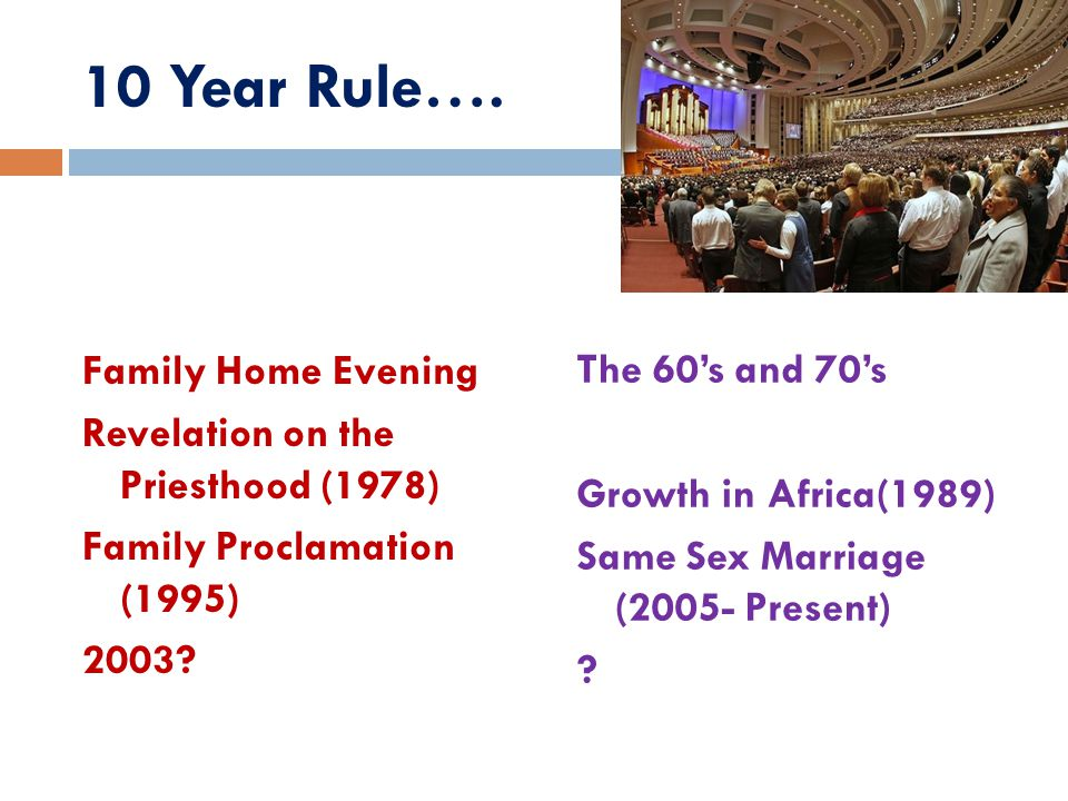 10 Year Rule…. Family Home Evening Revelation on the Priesthood (1978) Family Proclamation (1995) 2003? The 60's and 70's Growth in Africa(1989) Same