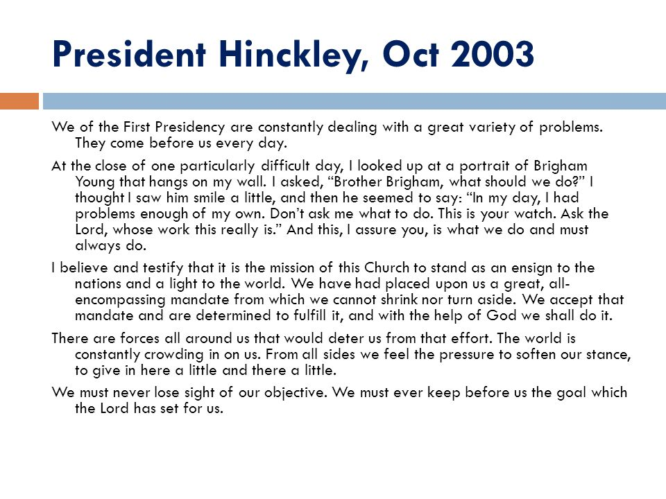 President Hinckley, Oct 2003 We of the First Presidency are constantly dealing with a great variety of problems. They come before us every day. At the
