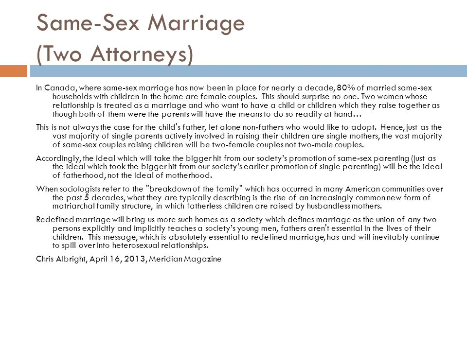 Same-Sex Marriage (Two Attorneys) In Canada, where same-sex marriage has now been in place for nearly a decade, 80% of married same-sex households with children in the home are female couples.