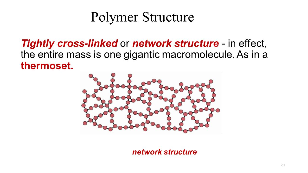 Tightly cross-linked or network structure - in effect, the entire mass is one gigantic macromolecule. As in a thermoset. 20 Polymer Structure network