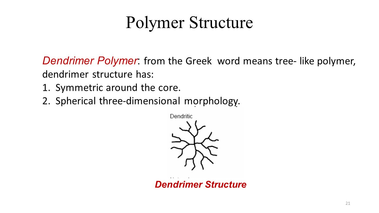 Polymer Structure 21 Dendrimer Polymer: from the Greek word means tree- like polymer, dendrimer structure has: 1. Symmetric around the core. 2. Spheri