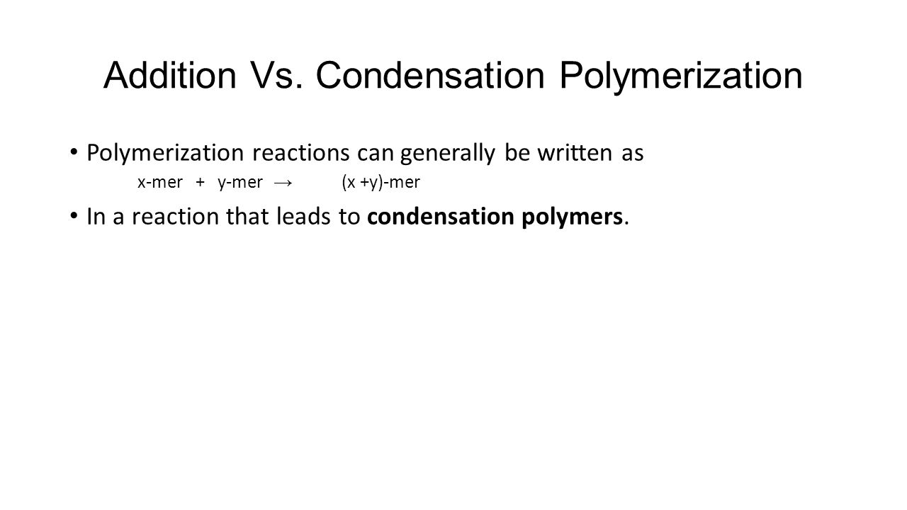 Addition Vs. Condensation Polymerization Polymerization reactions can generally be written as x-mer + y-mer → (x +y)-mer In a reaction that leads to c