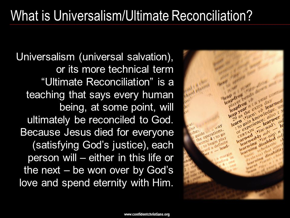 "www.confidentchristians.org What is Universalism/Ultimate Reconciliation? Universalism (universal salvation), or its more technical term ""Ultimate Rec"