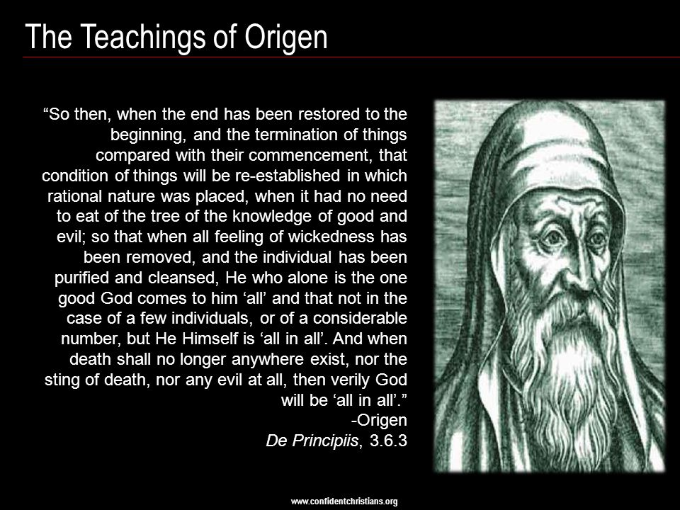 "www.confidentchristians.org The Teachings of Origen ""So then, when the end has been restored to the beginning, and the termination of things compared"