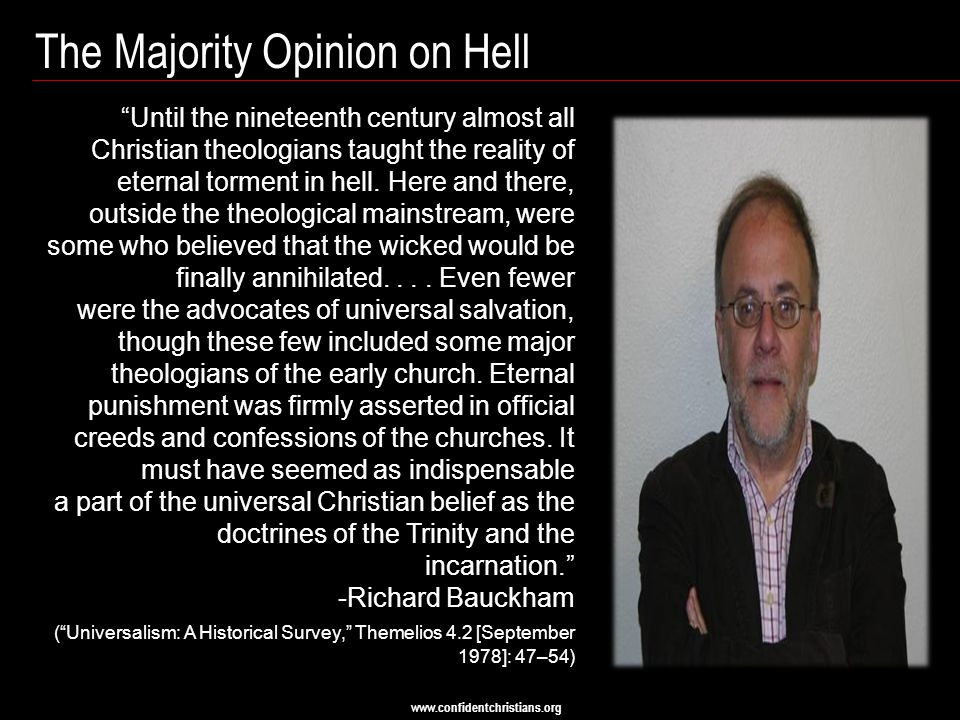 "www.confidentchristians.org The Majority Opinion on Hell ""Until the nineteenth century almost all Christian theologians taught the reality of eternal"
