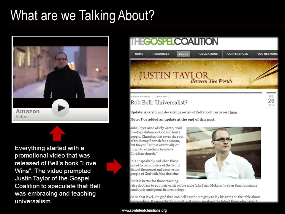 "www.confidentchristians.org What are we Talking About? Everything started with a promotional video that was released of Bell's book ""Love Wins"". The v"