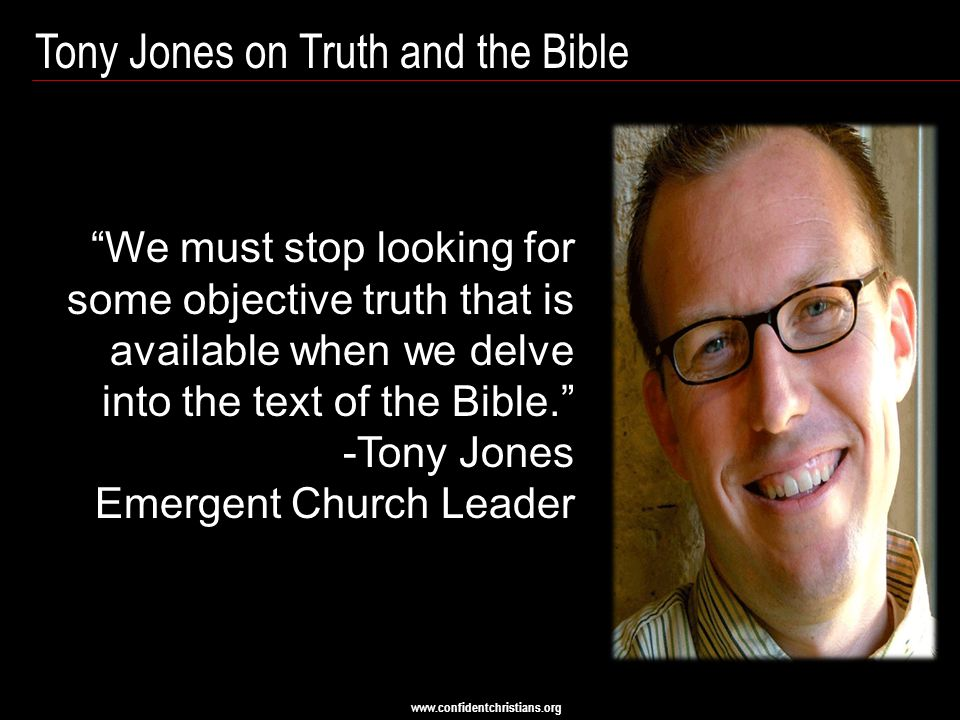 www.confidentchristians.org Tony Jones on Truth and the Bible We must stop looking for some objective truth that is available when we delve into the text of the Bible. -Tony Jones Emergent Church Leader