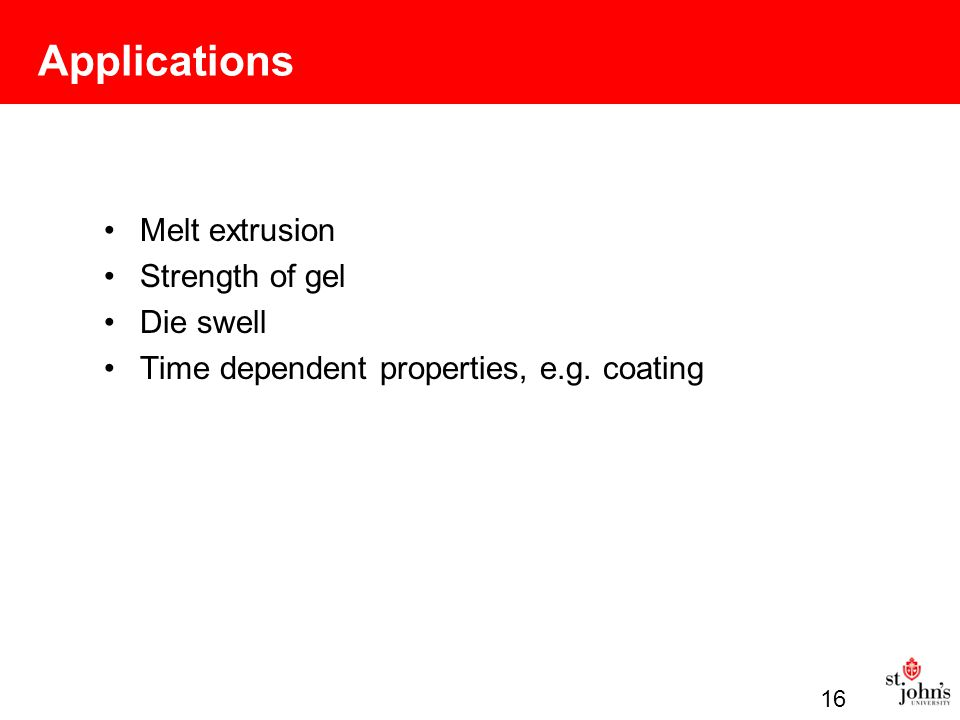 Applications Melt extrusion Strength of gel Die swell Time dependent properties, e.g. coating 16