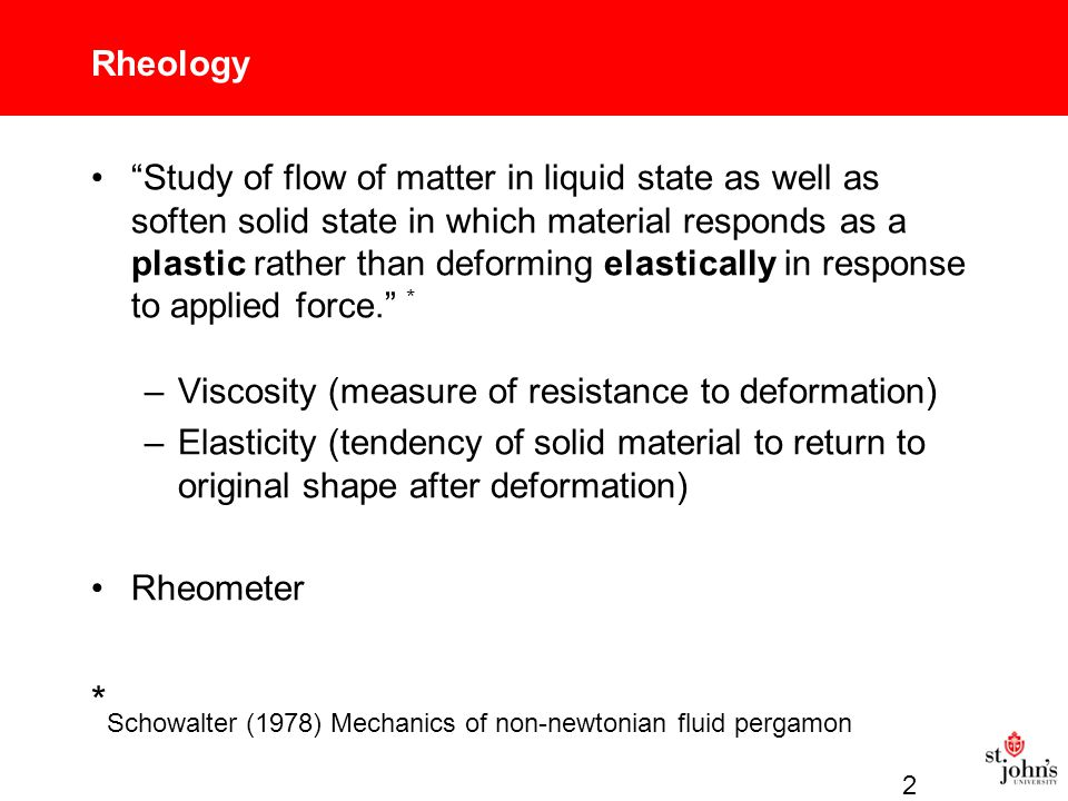 Rheology Study of flow of matter in liquid state as well as soften solid state in which material responds as a plastic rather than deforming elastically in response to applied force. * –Viscosity (measure of resistance to deformation) –Elasticity (tendency of solid material to return to original shape after deformation) Rheometer * Schowalter (1978) Mechanics of non-newtonian fluid pergamon 2