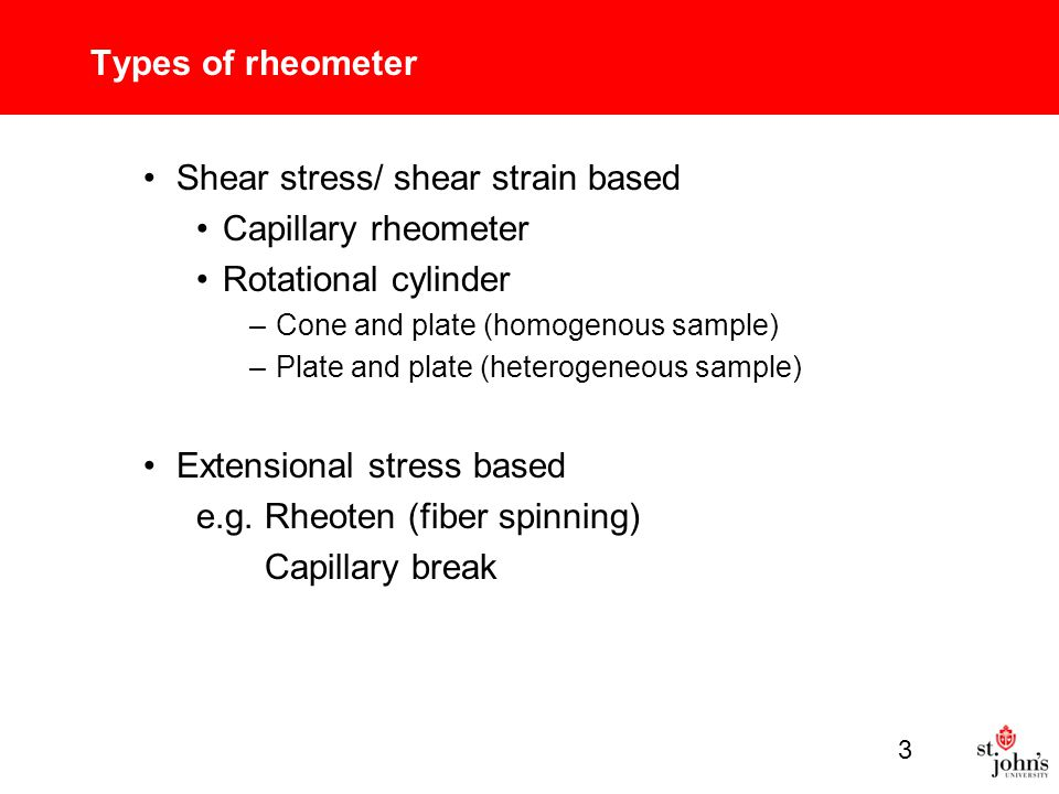Types of rheometer Shear stress/ shear strain based Capillary rheometer Rotational cylinder –Cone and plate (homogenous sample) –Plate and plate (heterogeneous sample) Extensional stress based e.g.