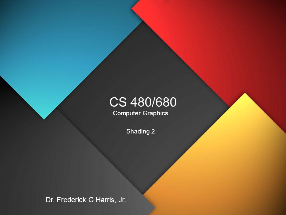 CS 480/680 Computer Graphics Shading 2 Dr. Frederick C Harris, Jr.