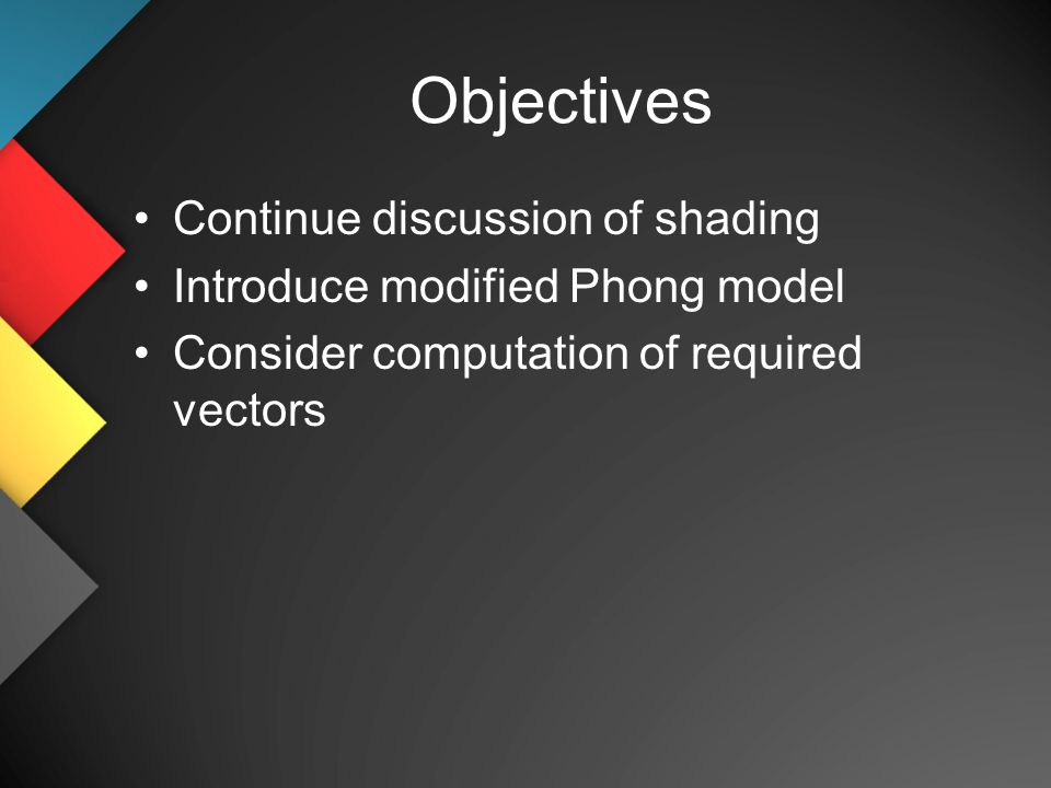 Objectives Continue discussion of shading Introduce modified Phong model Consider computation of required vectors