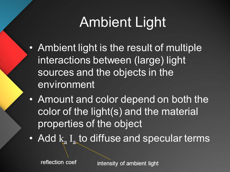 Ambient Light Ambient light is the result of multiple interactions between (large) light sources and the objects in the environment Amount and color depend on both the color of the light(s) and the material properties of the object Add k a I a to diffuse and specular terms reflection coef intensity of ambient light