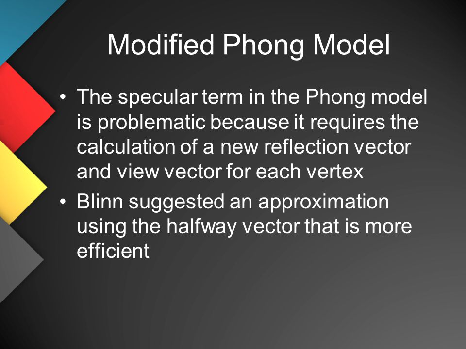 Modified Phong Model The specular term in the Phong model is problematic because it requires the calculation of a new reflection vector and view vector for each vertex Blinn suggested an approximation using the halfway vector that is more efficient