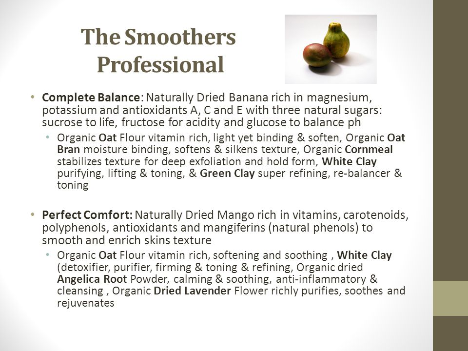 The Smoothers Professional Complete Balance: Naturally Dried Banana rich in magnesium, potassium and antioxidants A, C and E with three natural sugars: sucrose to life, fructose for acidity and glucose to balance ph Organic Oat Flour vitamin rich, light yet binding & soften, Organic Oat Bran moisture binding, softens & silkens texture, Organic Cornmeal stabilizes texture for deep exfoliation and hold form, White Clay purifying, lifting & toning, & Green Clay super refining, re-balancer & toning Perfect Comfort: Naturally Dried Mango rich in vitamins, carotenoids, polyphenols, antioxidants and mangiferins (natural phenols) to smooth and enrich skins texture Organic Oat Flour vitamin rich, softening and soothing, White Clay (detoxifier, purifier, firming & toning & refining, Organic dried Angelica Root Powder, calming & soothing, anti-inflammatory & cleansing, Organic Dried Lavender Flower richly purifies, soothes and rejuvenates