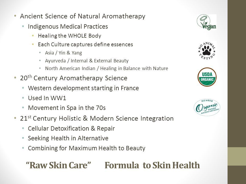 Raw Skin Care Formula to Skin Health Ancient Science of Natural Aromatherapy Indigenous Medical Practices Healing the WHOLE Body Each Culture captures define essences Asia / Yin & Yang Ayurveda / Internal & External Beauty North American Indian / Healing in Balance with Nature 20 th Century Aromatherapy Science Western development starting in France Used In WW1 Movement in Spa in the 70s 21 st Century Holistic & Modern Science Integration Cellular Detoxification & Repair Seeking Health in Alternative Combining for Maximum Health to Beauty