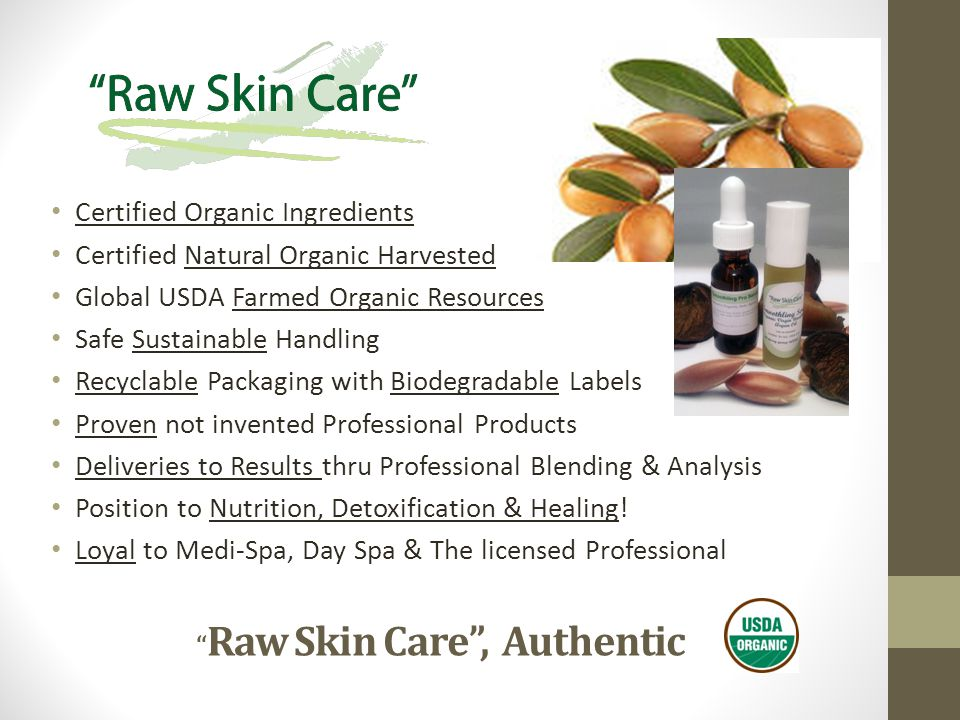 Raw Skin Care , Authentic Certified Organic Ingredients Certified Natural Organic Harvested Global USDA Farmed Organic Resources Safe Sustainable Handling Recyclable Packaging with Biodegradable Labels Proven not invented Professional Products Deliveries to Results thru Professional Blending & Analysis Position to Nutrition, Detoxification & Healing.