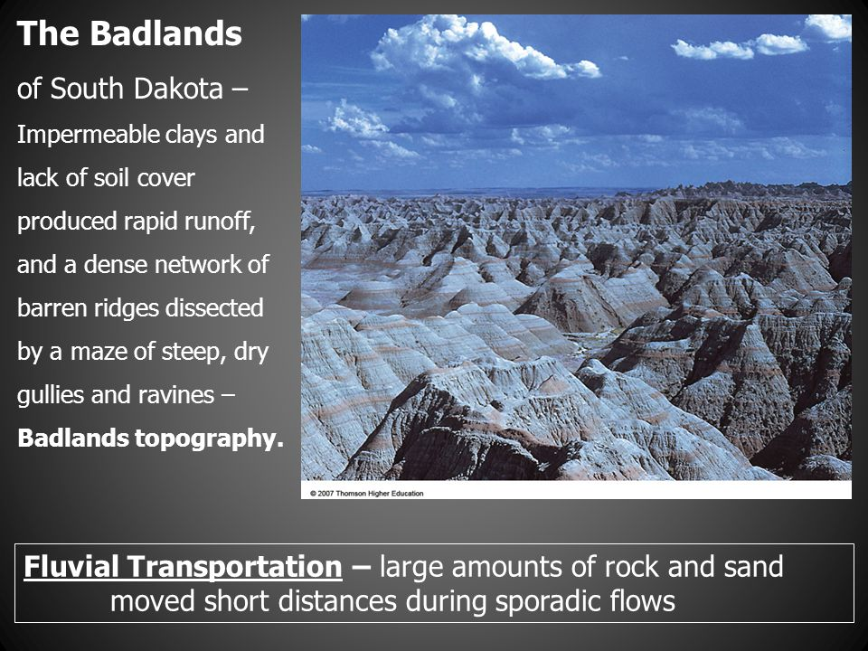 Fluvial Transportation – large amounts of rock and sand moved short distances during sporadic flows The Badlands of South Dakota – Impermeable clays a