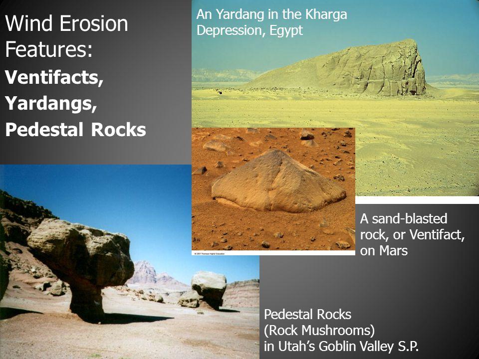 Wind Erosion Features: Ventifacts, Yardangs, Pedestal Rocks An Yardang in the Kharga Depression, Egypt Pedestal Rocks (Rock Mushrooms) in Utah's Gobli