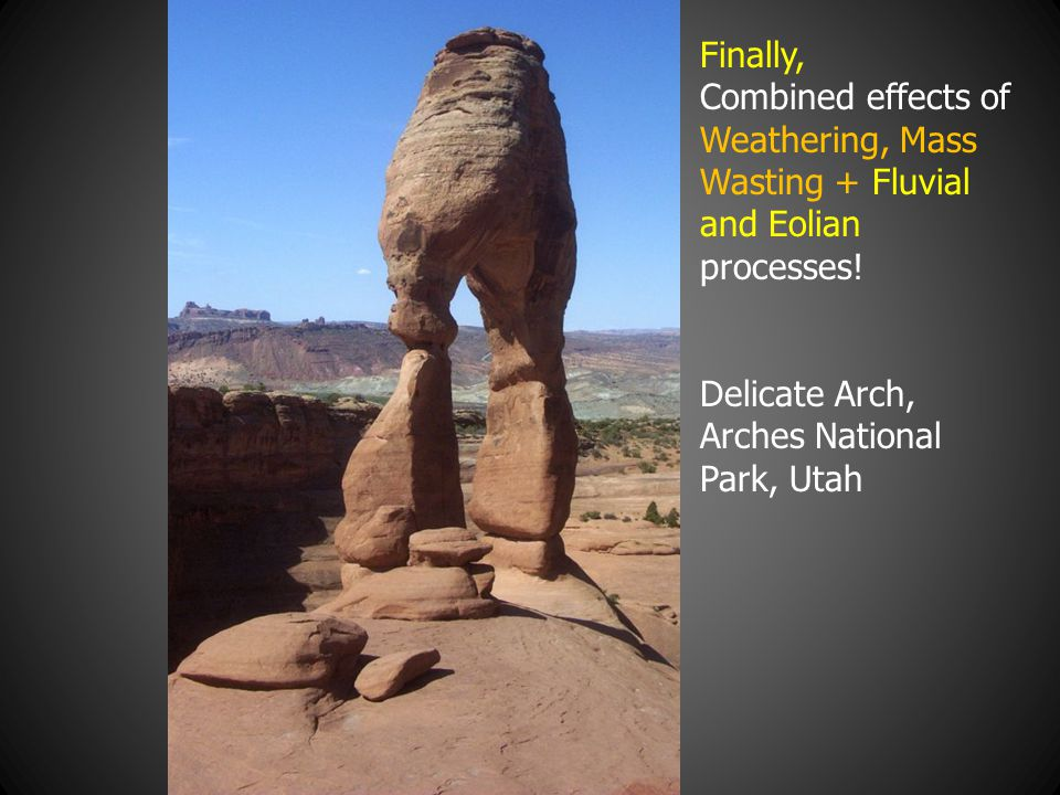 Finally, Combined effects of Weathering, Mass Wasting + Fluvial and Eolian processes! Delicate Arch, Arches National Park, Utah