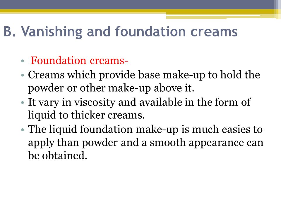 B. Vanishing and foundation creams Foundation creams- Creams which provide base make-up to hold the powder or other make-up above it. It vary in visco