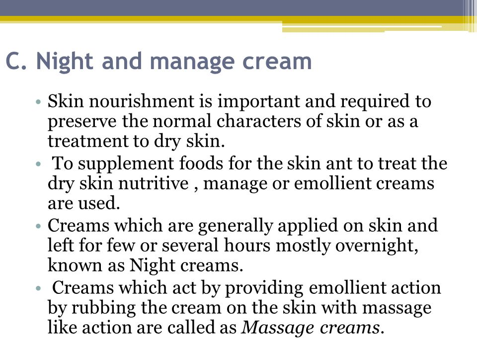 C. Night and manage cream Skin nourishment is important and required to preserve the normal characters of skin or as a treatment to dry skin. To suppl