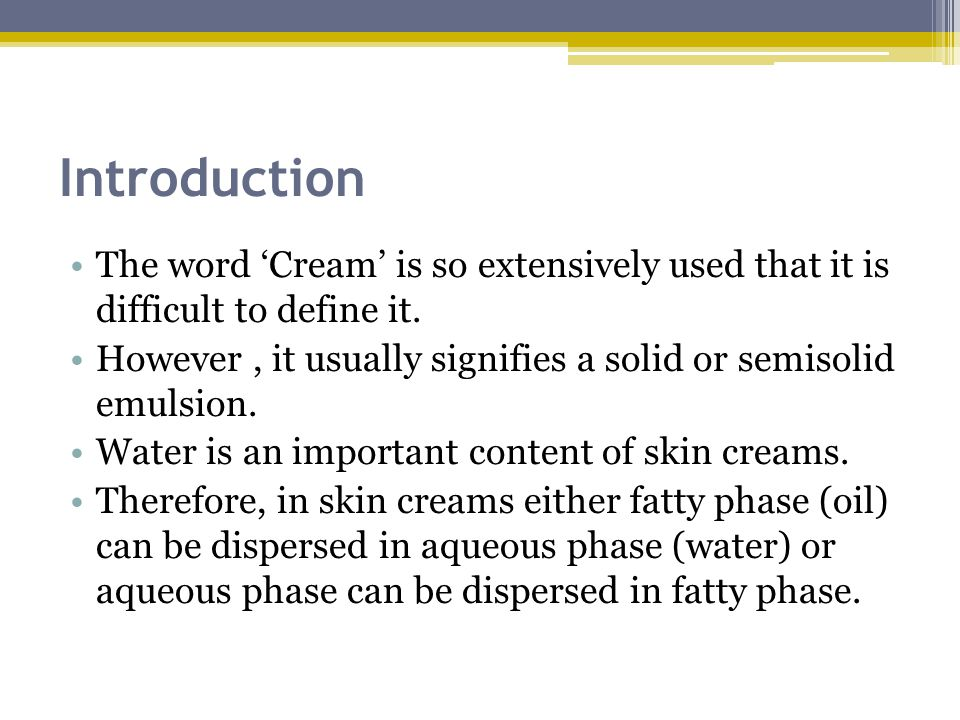Introduction The word 'Cream' is so extensively used that it is difficult to define it. However, it usually signifies a solid or semisolid emulsion. W