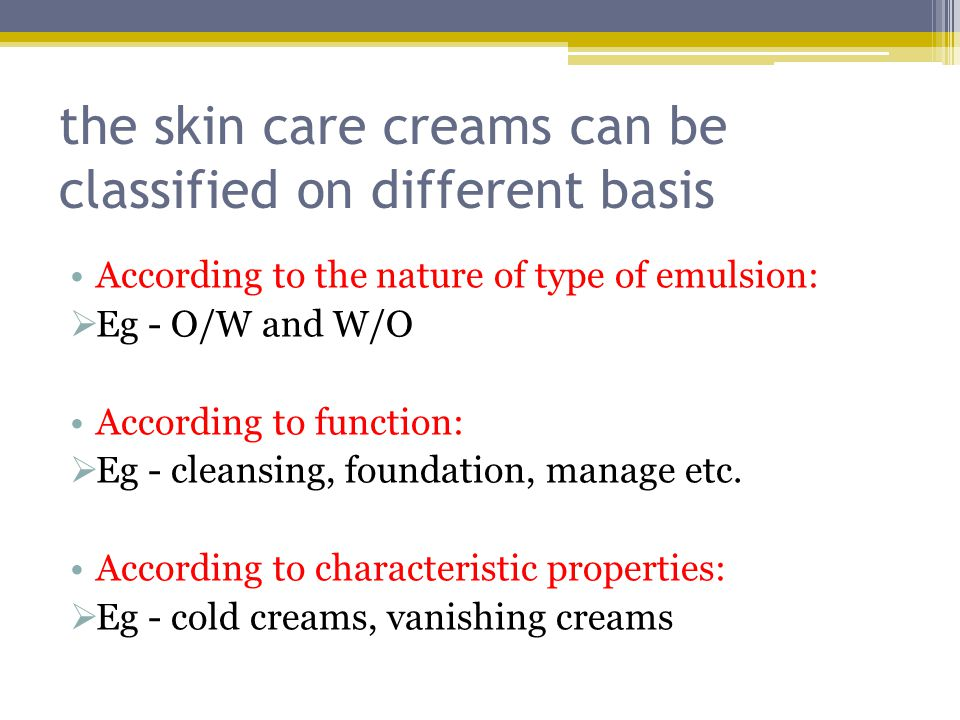 the skin care creams can be classified on different basis According to the nature of type of emulsion:  Eg - O/W and W/O According to function:  Eg