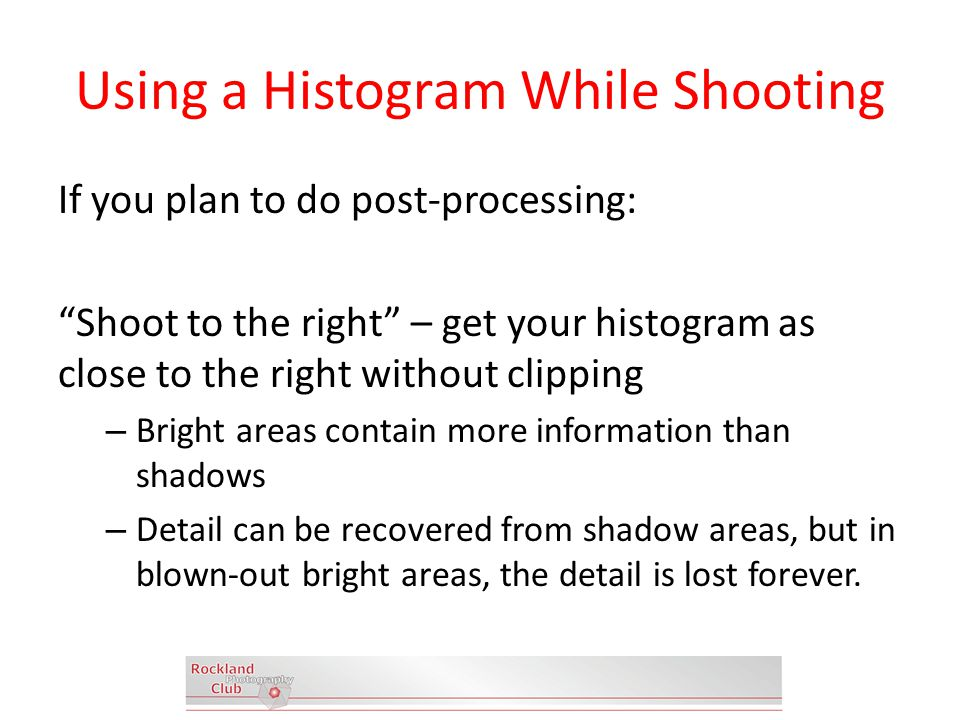 Using a Histogram While Shooting If you plan to do post-processing: Shoot to the right – get your histogram as close to the right without clipping – Bright areas contain more information than shadows – Detail can be recovered from shadow areas, but in blown-out bright areas, the detail is lost forever.
