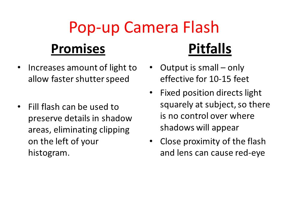 Pop-up Camera Flash Promises Increases amount of light to allow faster shutter speed Fill flash can be used to preserve details in shadow areas, eliminating clipping on the left of your histogram.