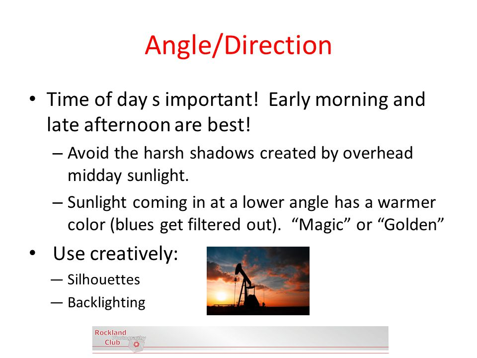 Angle/Direction Time of day s important. Early morning and late afternoon are best.