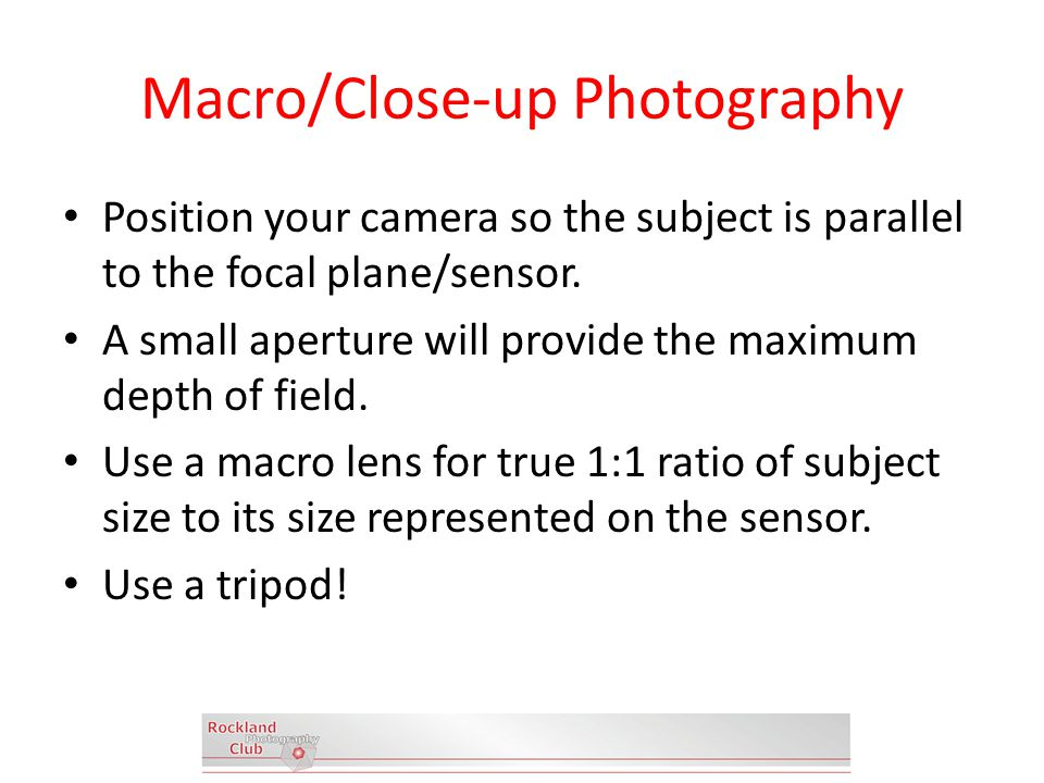 Macro/Close-up Photography Position your camera so the subject is parallel to the focal plane/sensor.