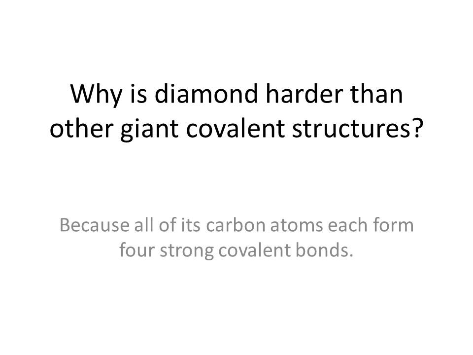 Why is diamond harder than other giant covalent structures? Because all of its carbon atoms each form four strong covalent bonds.