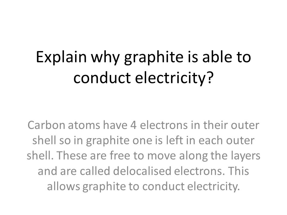 Explain why graphite is able to conduct electricity? Carbon atoms have 4 electrons in their outer shell so in graphite one is left in each outer shell