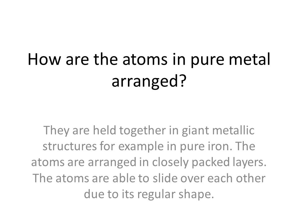 How are the atoms in pure metal arranged? They are held together in giant metallic structures for example in pure iron. The atoms are arranged in clos